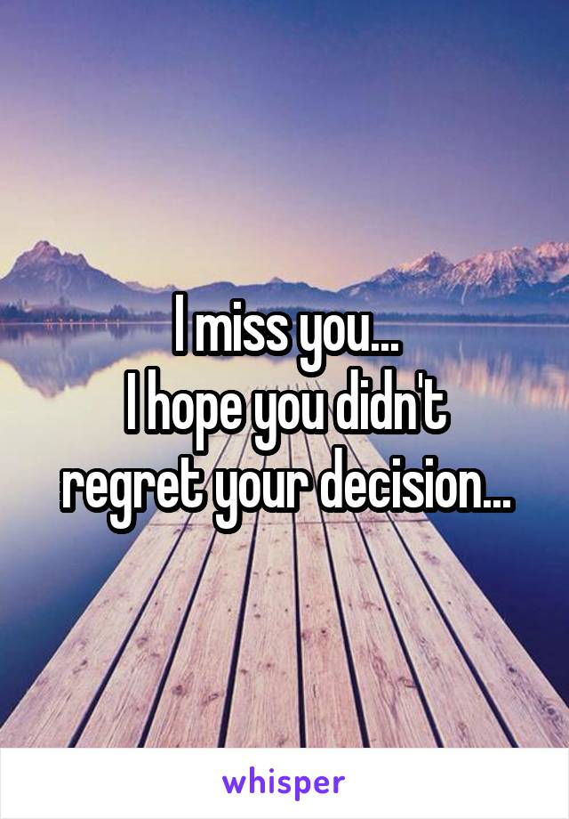 I miss you... I hope you didn't regret your decision...