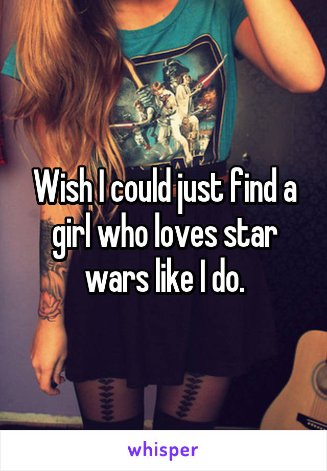 Wish I could just find a girl who loves star wars like I do.