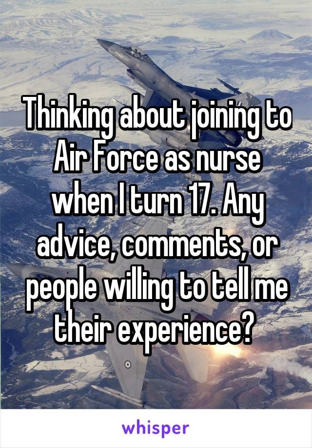Thinking about joining to Air Force as nurse when I turn 17. Any advice, comments, or people willing to tell me their experience?