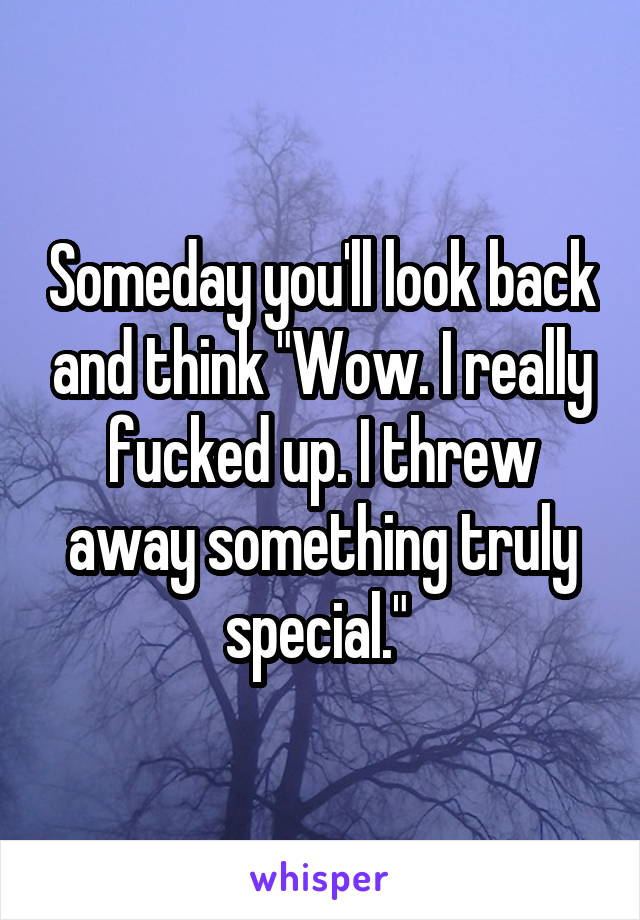 """Someday you'll look back and think """"Wow. I really fucked up. I threw away something truly special."""""""