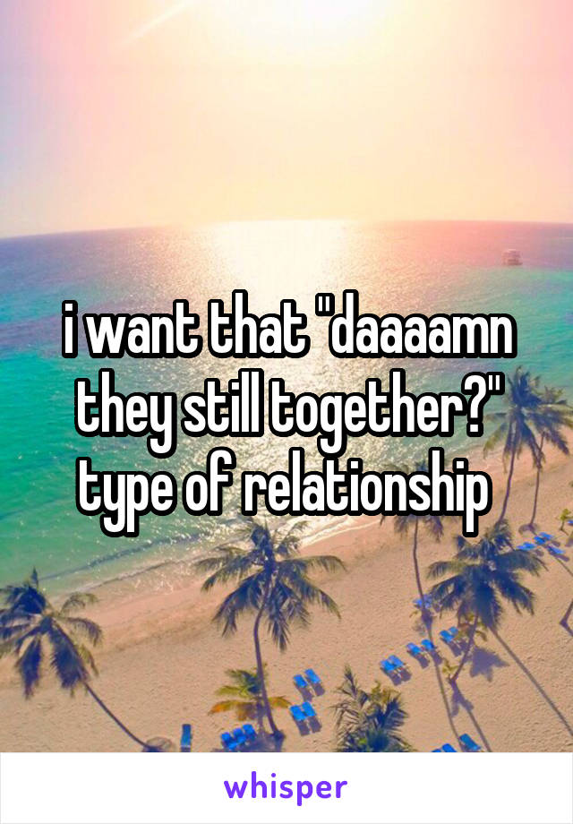 """i want that """"daaaamn they still together?"""" type of relationship"""