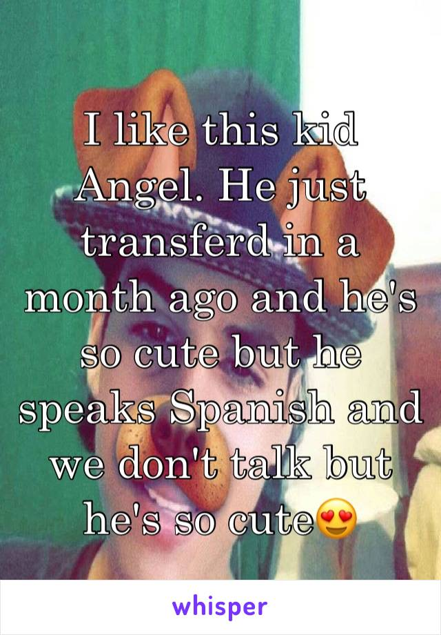 I like this kid Angel. He just transferd in a month ago and he's so cute but he speaks Spanish and we don't talk but he's so cute😍