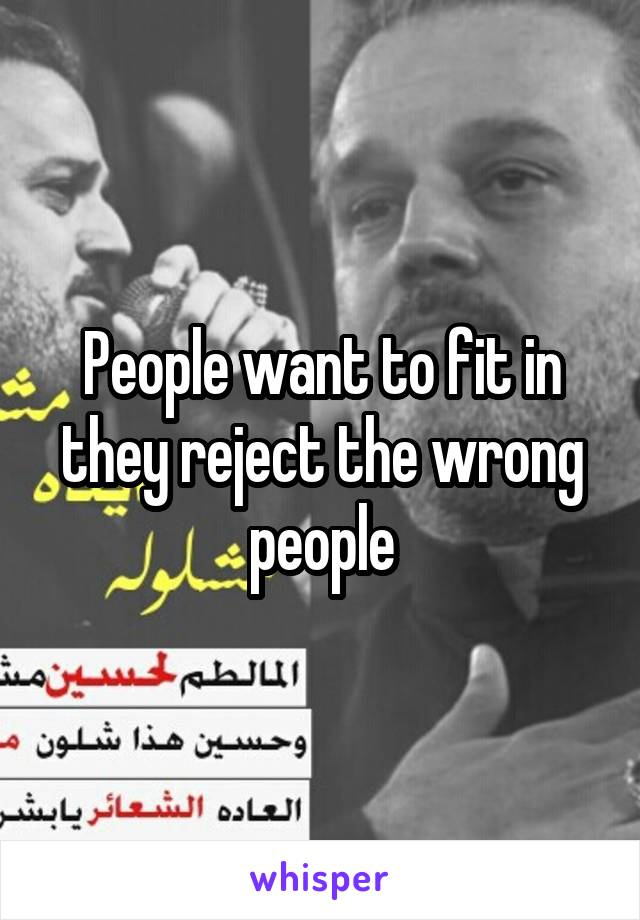 People want to fit in they reject the wrong people