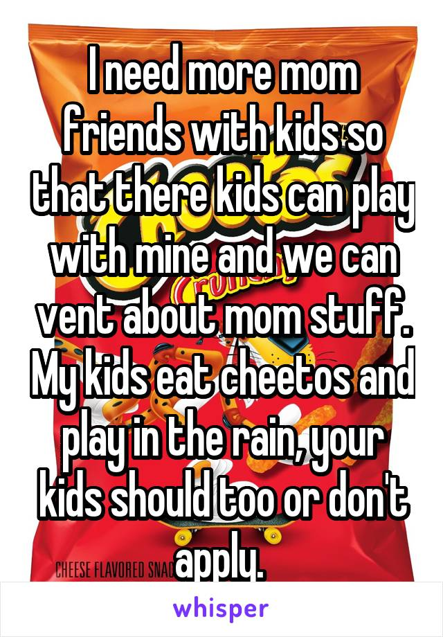 I need more mom friends with kids so that there kids can play with mine and we can vent about mom stuff. My kids eat cheetos and play in the rain, your kids should too or don't apply.