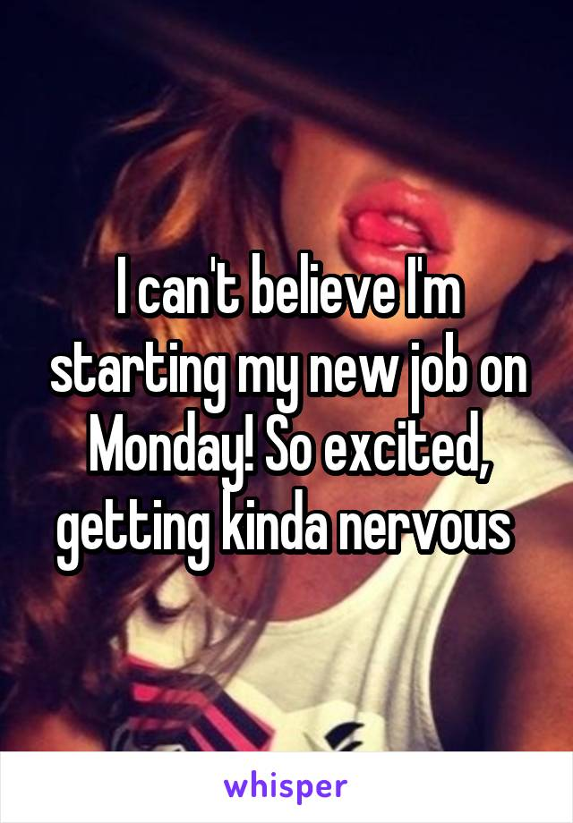 I can't believe I'm starting my new job on Monday! So excited, getting kinda nervous
