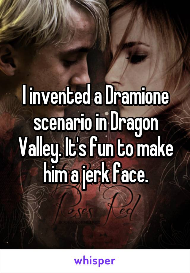 I invented a Dramione scenario in Dragon Valley. It's fun to make him a jerk face.