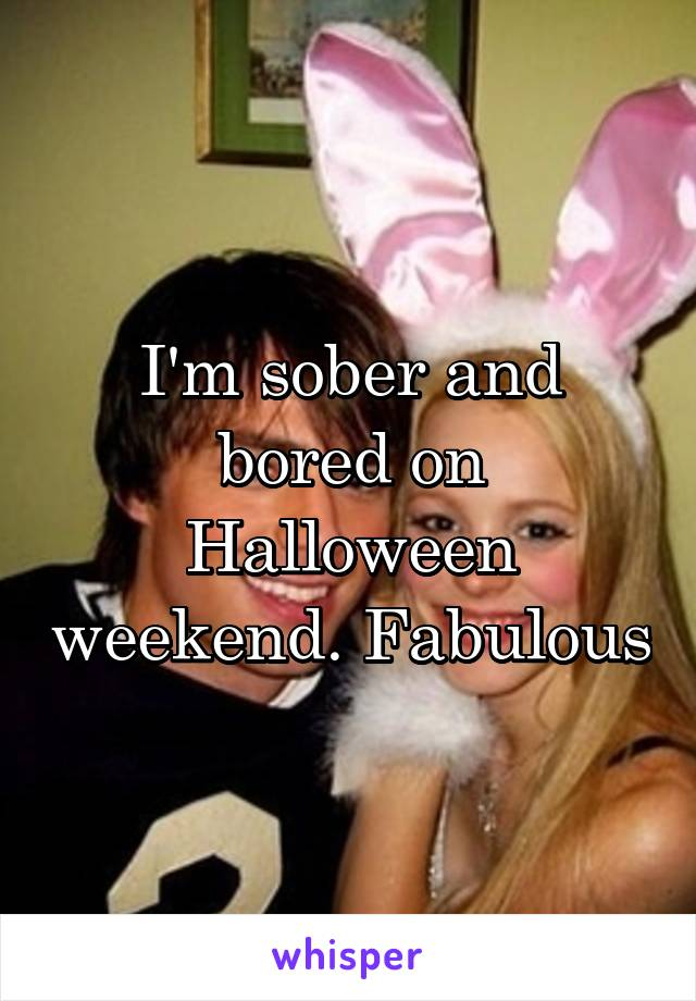 I'm sober and bored on Halloween weekend. Fabulous