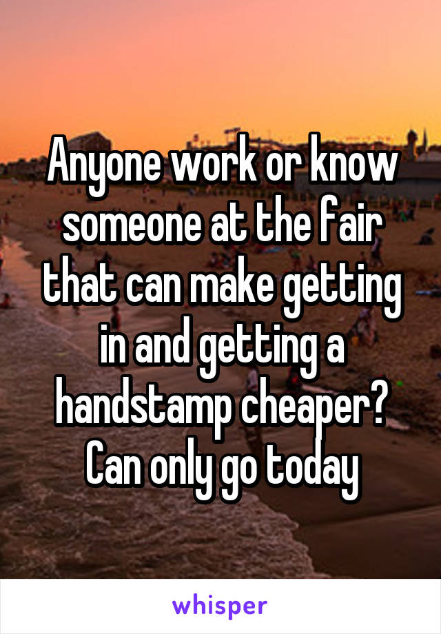 Anyone work or know someone at the fair that can make getting in and getting a handstamp cheaper? Can only go today