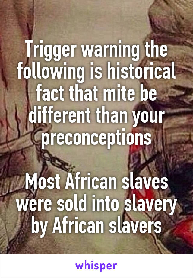 Trigger warning the following is historical fact that mite be different than your preconceptions  Most African slaves were sold into slavery by African slavers