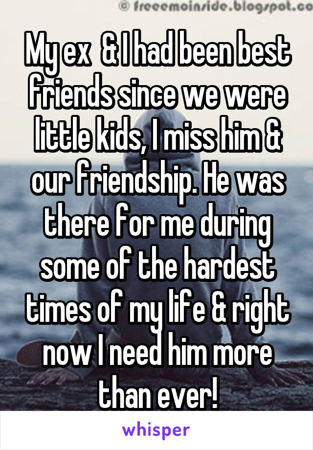 My ex  & I had been best friends since we were little kids, I miss him & our friendship. He was there for me during some of the hardest times of my life & right now I need him more than ever!