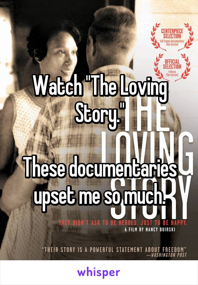 "Watch ""The Loving Story.""  These documentaries upset me so much."