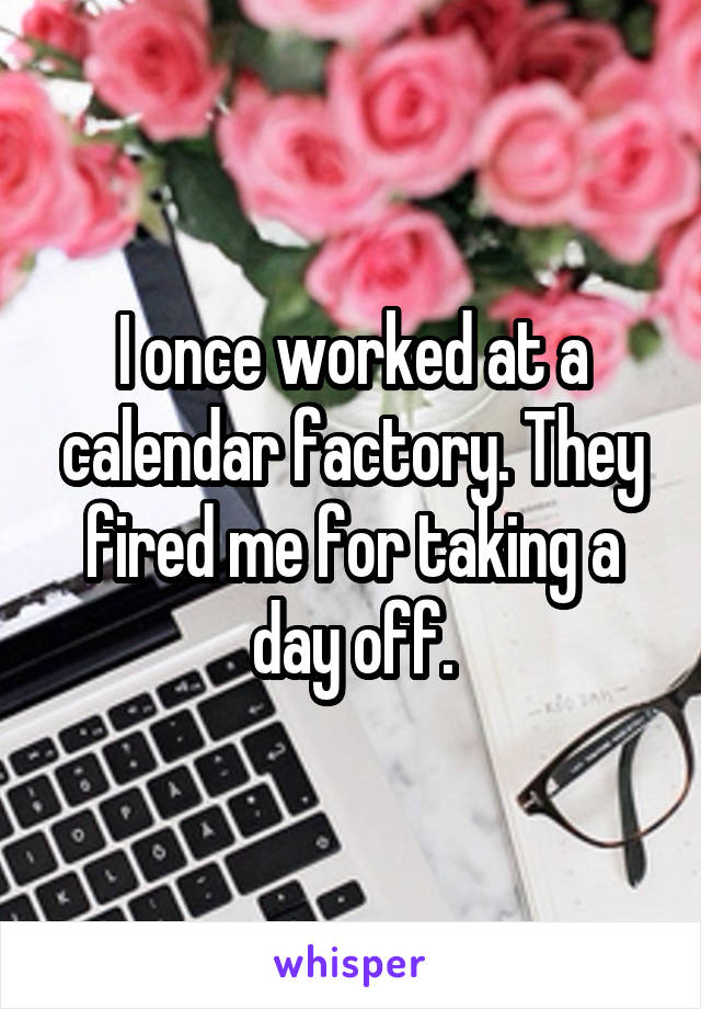 I once worked at a calendar factory. They fired me for taking a day off.