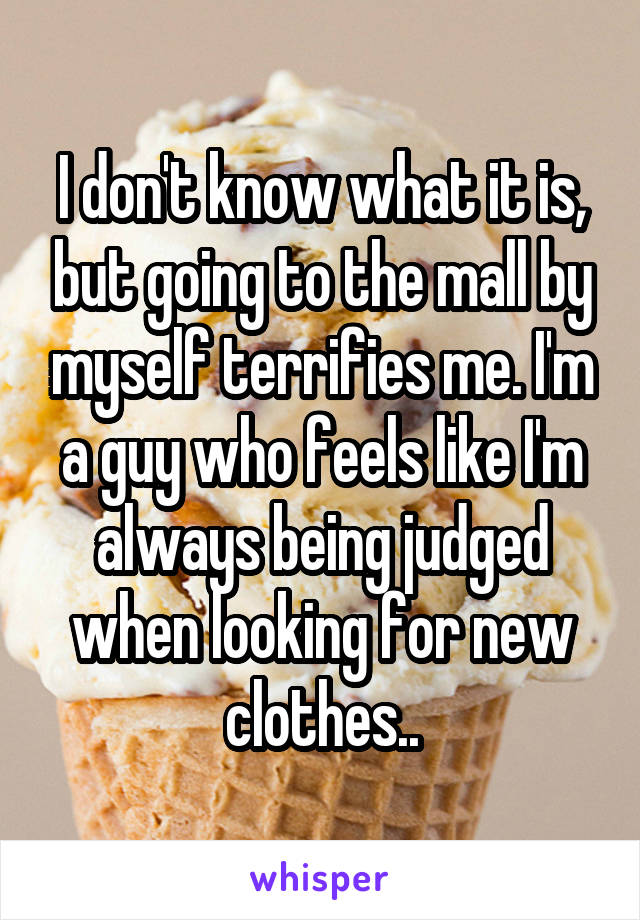 I don't know what it is, but going to the mall by myself terrifies me. I'm a guy who feels like I'm always being judged when looking for new clothes..
