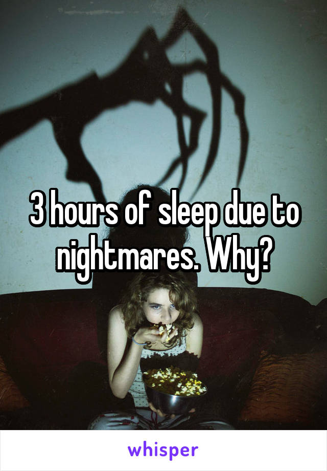 3 hours of sleep due to nightmares. Why?