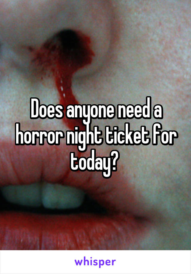 Does anyone need a horror night ticket for today?