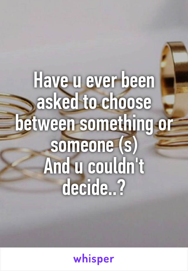Have u ever been asked to choose between something or someone (s) And u couldn't decide..?