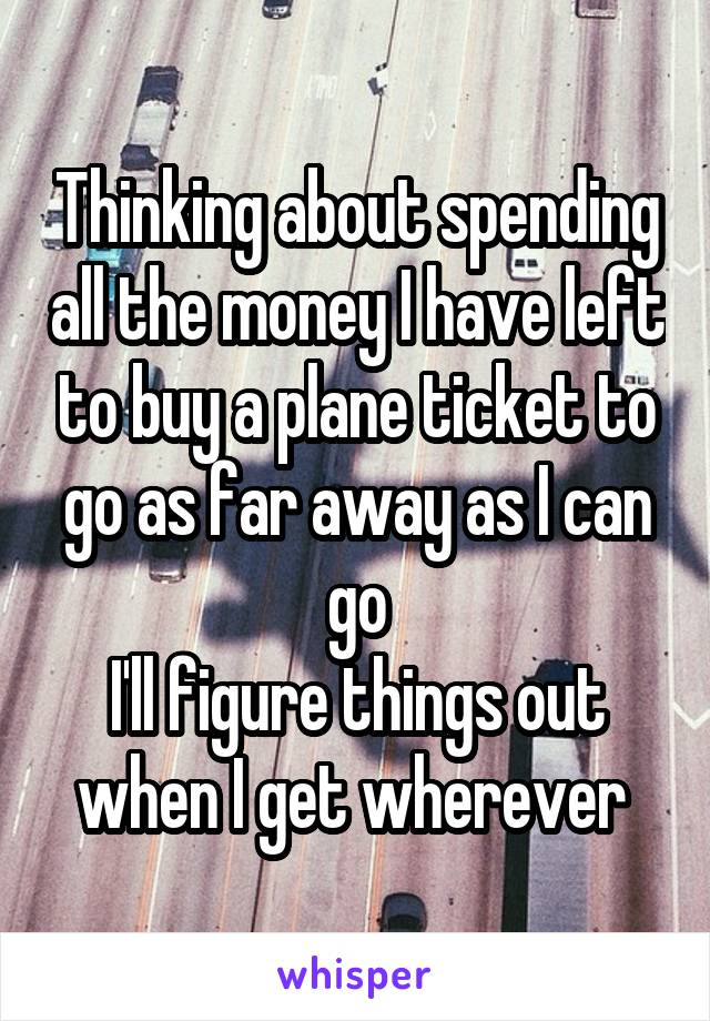 Thinking about spending all the money I have left to buy a plane ticket to go as far away as I can go I'll figure things out when I get wherever