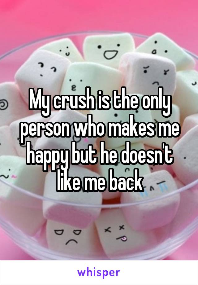 My crush is the only person who makes me happy but he doesn't like me back