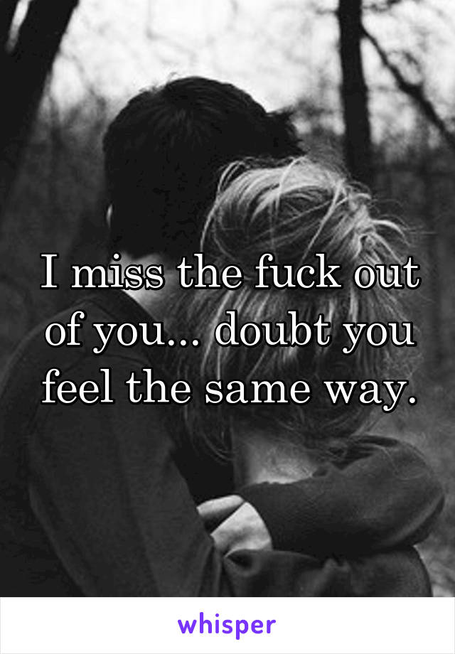 I miss the fuck out of you... doubt you feel the same way.