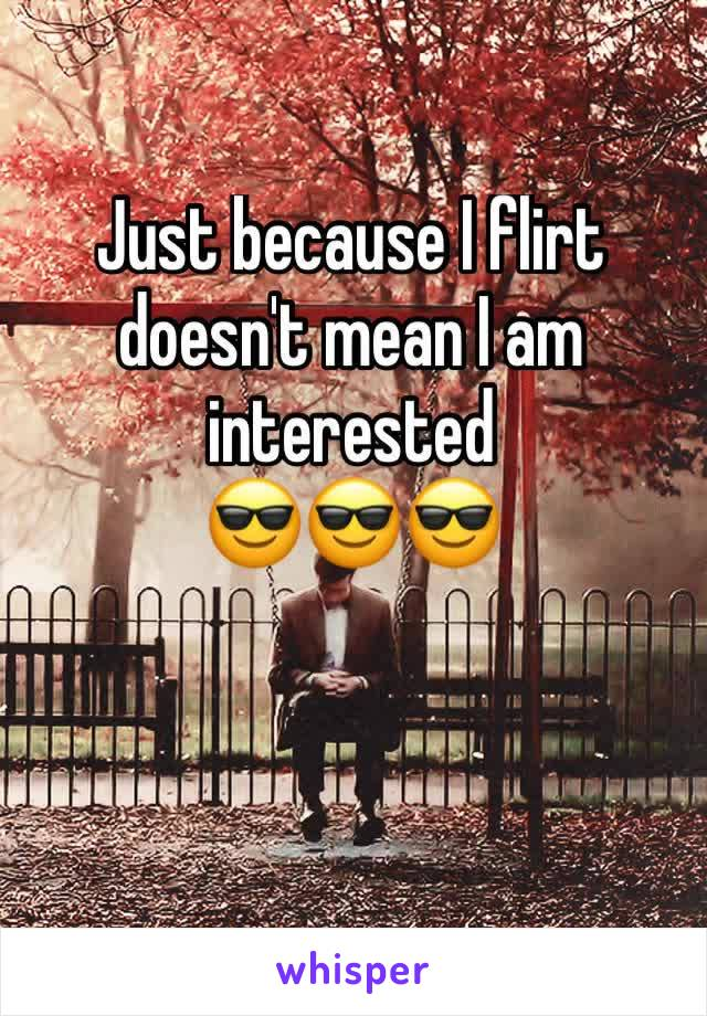 Just because I flirt doesn't mean I am interested  😎😎😎