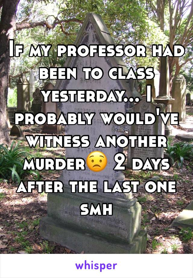 If my professor had been to class yesterday... I probably would've witness another murder😟 2 days after the last one smh