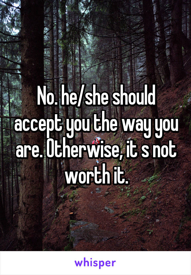 No. he/she should accept you the way you are. Otherwise, it s not worth it.