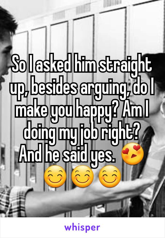 So I asked him straight up, besides arguing, do I make you happy? Am I doing my job right?  And he said yes. 😍😊😊😊