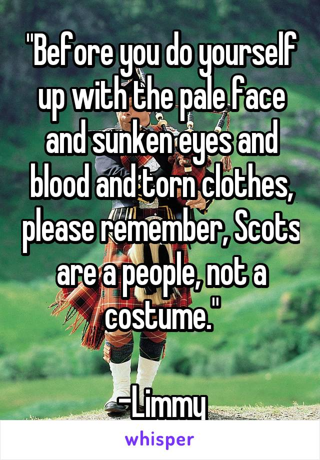 """""""Before you do yourself up with the pale face and sunken eyes and blood and torn clothes, please remember, Scots are a people, not a costume.""""  -Limmy"""