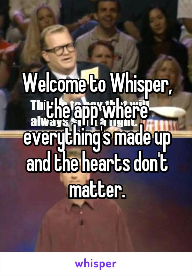 Welcome to Whisper, the app where everything's made up and the hearts don't matter.