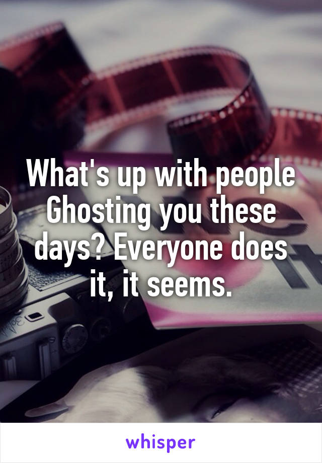 What's up with people Ghosting you these days? Everyone does it, it seems.