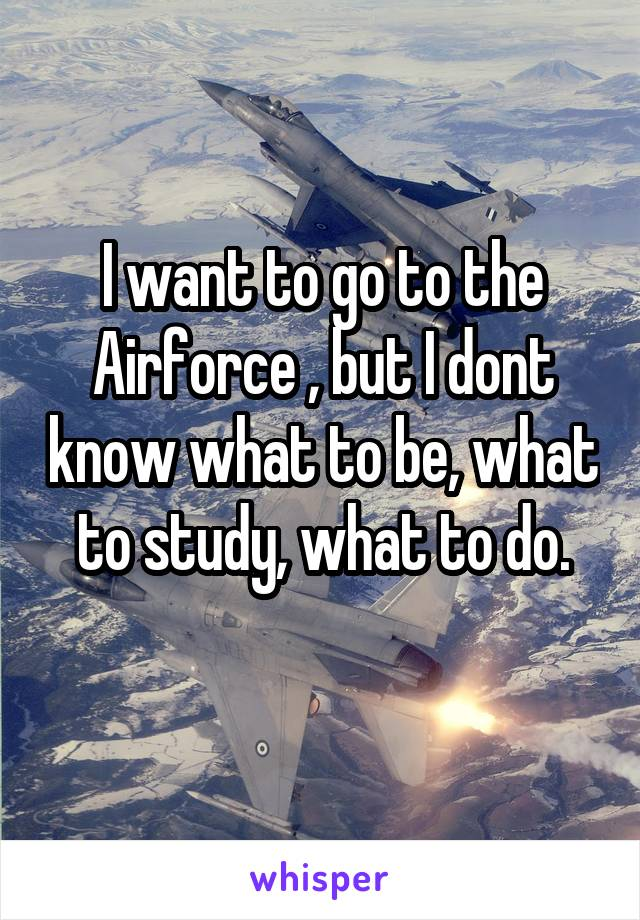 I want to go to the Airforce , but I dont know what to be, what to study, what to do.