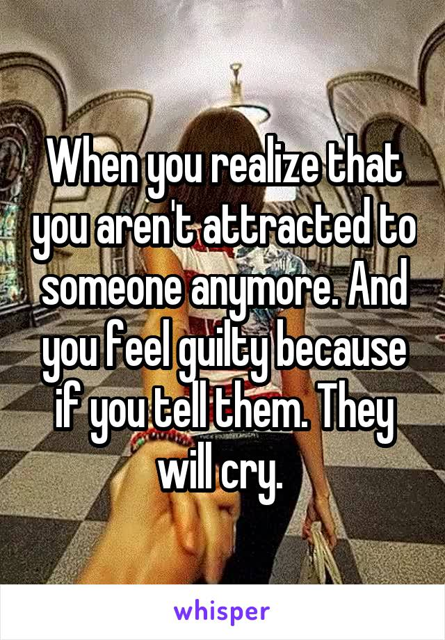 When you realize that you aren't attracted to someone anymore. And you feel guilty because if you tell them. They will cry.