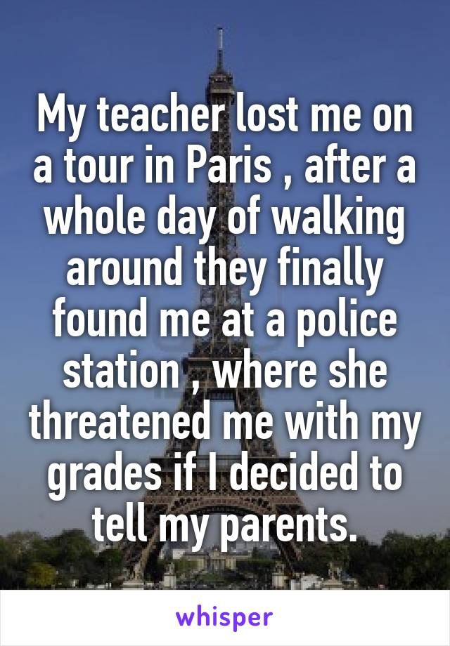 My teacher lost me on a tour in Paris , after a whole day of walking around they finally found me at a police station , where she threatened me with my grades if I decided to tell my parents.