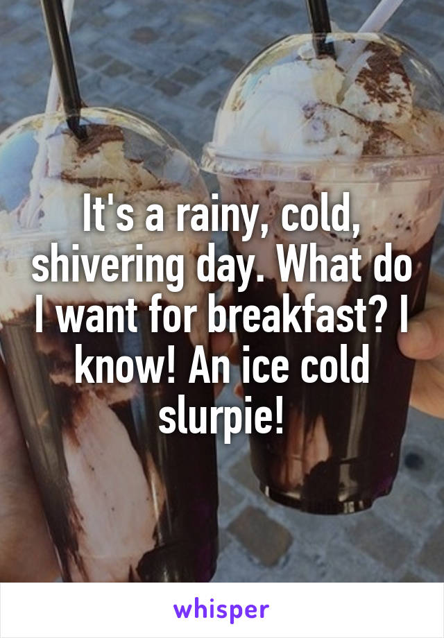 It's a rainy, cold, shivering day. What do I want for breakfast? I know! An ice cold slurpie!