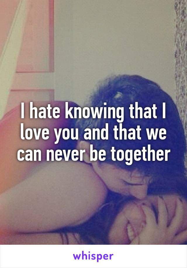 I hate knowing that I love you and that we can never be together