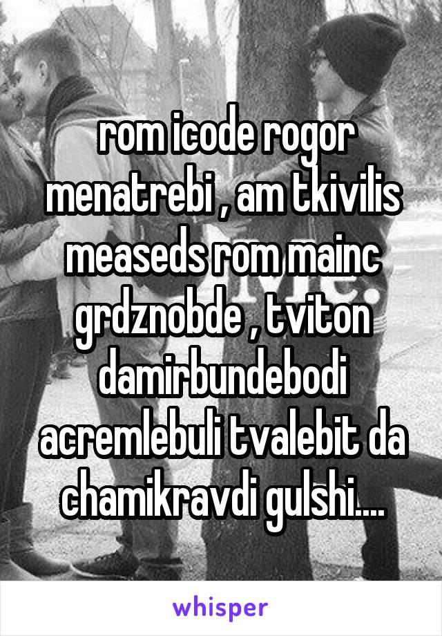 rom icode rogor menatrebi , am tkivilis measeds rom mainc grdznobde , tviton damirbundebodi acremlebuli tvalebit da chamikravdi gulshi....