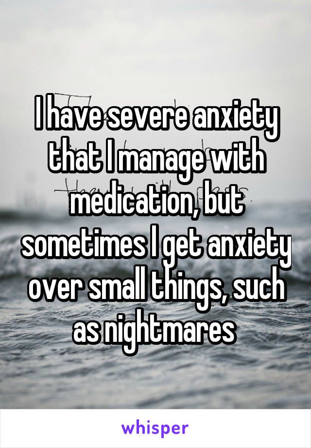 I have severe anxiety that I manage with medication, but sometimes I get anxiety over small things, such as nightmares