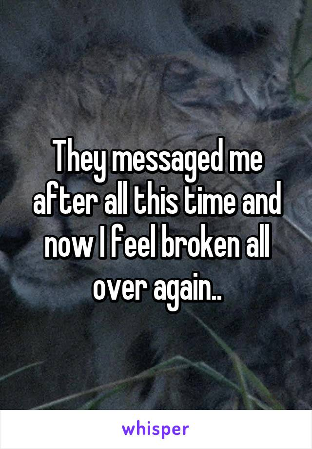 They messaged me after all this time and now I feel broken all over again..