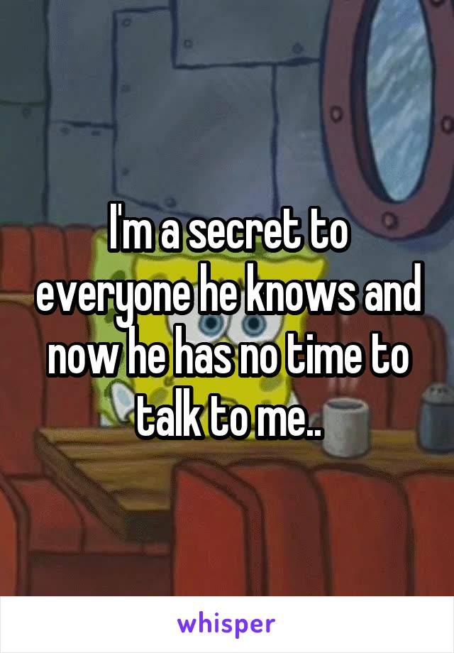 I'm a secret to everyone he knows and now he has no time to talk to me..