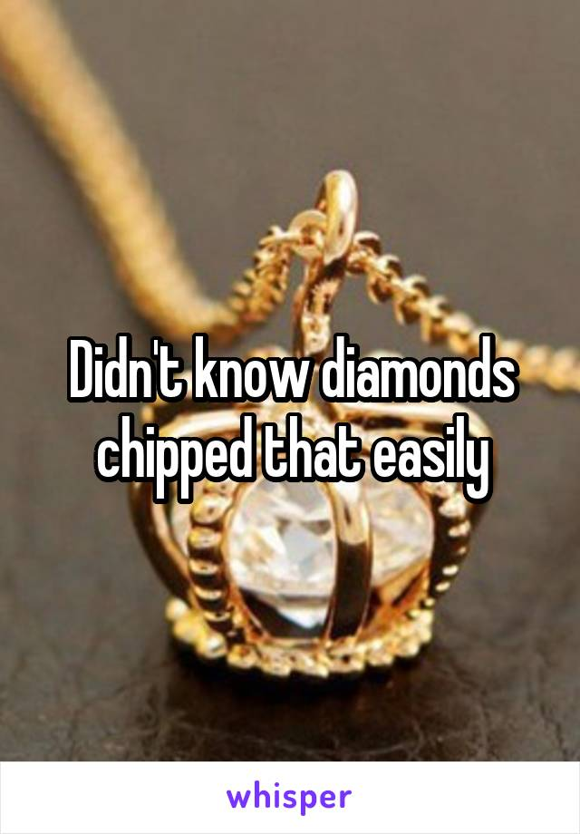 Didn't know diamonds chipped that easily