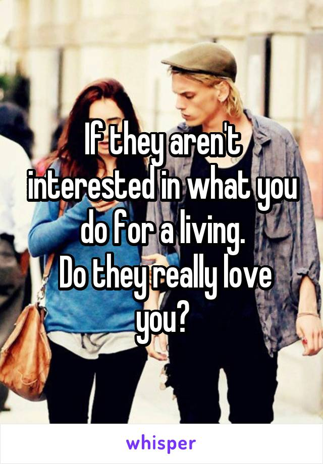 If they aren't interested in what you do for a living.  Do they really love you?