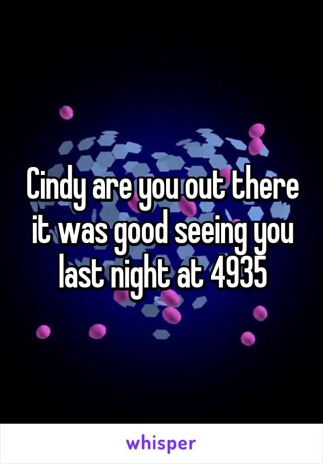 Cindy are you out there it was good seeing you last night at 4935