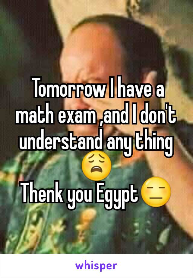 Tomorrow I have a math exam ,and I don't understand any thing😩 Thenk you Egypt😑