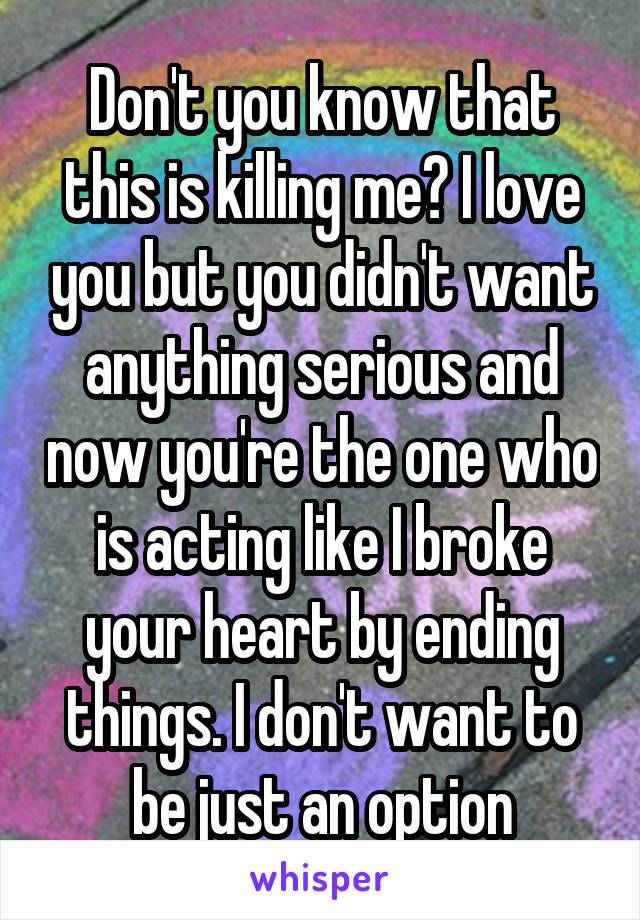 Don't you know that this is killing me? I love you but you didn't want anything serious and now you're the one who is acting like I broke your heart by ending things. I don't want to be just an option