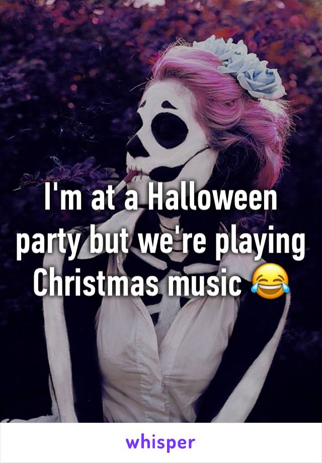 I'm at a Halloween party but we're playing Christmas music 😂