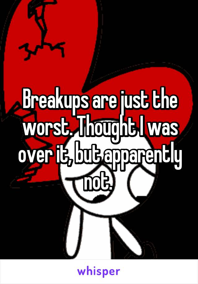 Breakups are just the worst. Thought I was over it, but apparently not.