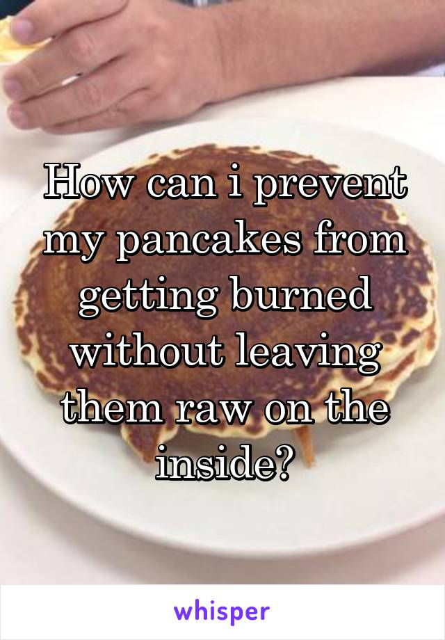 How can i prevent my pancakes from getting burned without leaving them raw on the inside?