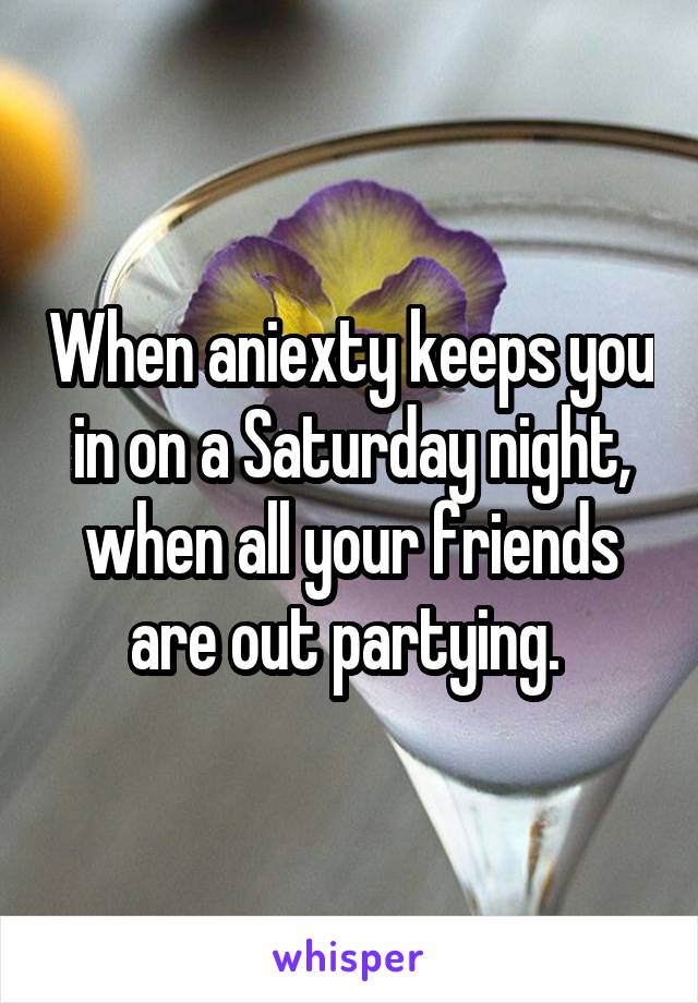 When aniexty keeps you in on a Saturday night, when all your friends are out partying.