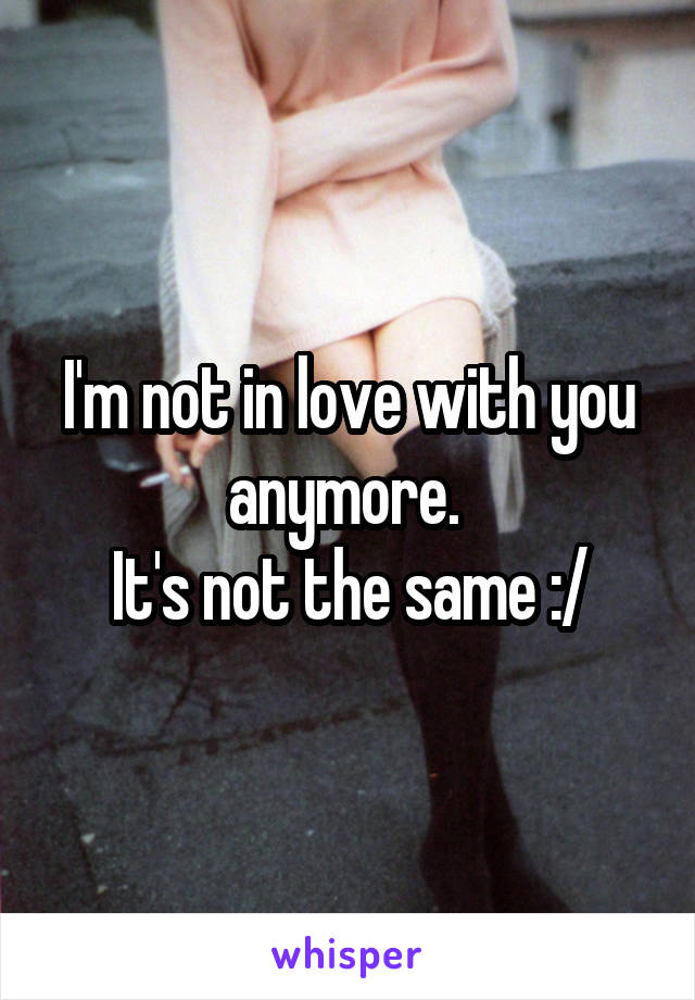 I'm not in love with you anymore.  It's not the same :/