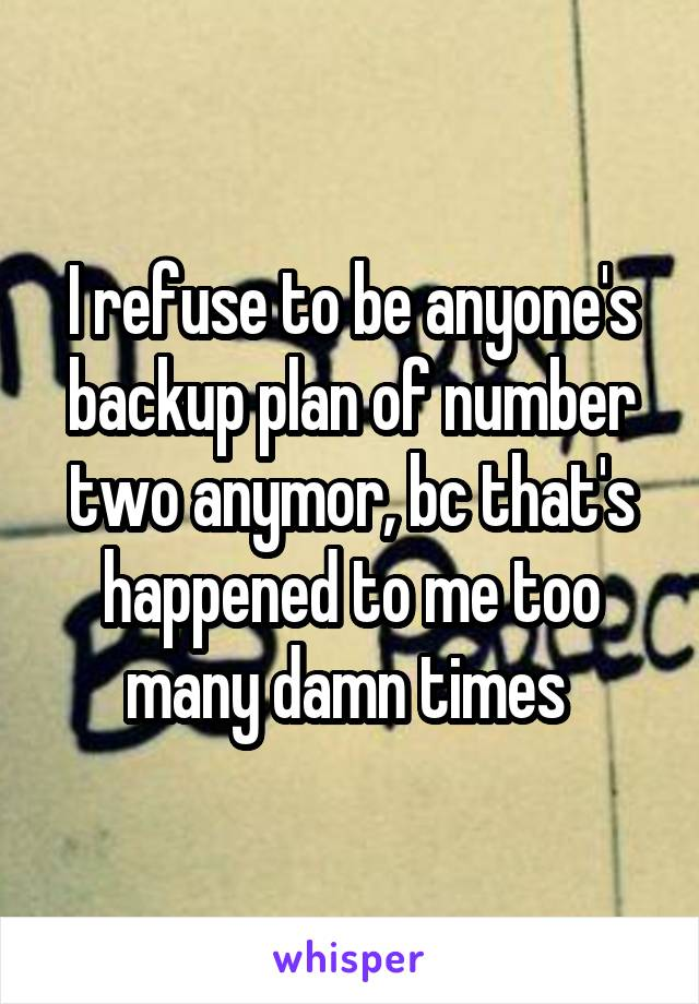I refuse to be anyone's backup plan of number two anymor, bc that's happened to me too many damn times